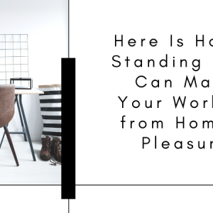 Here Is How a Standing Desk Can Make Your Working from Home a Pleasure